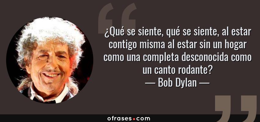 Frases de Bob Dylan - ¿Qué se siente, qué se siente, al estar contigo misma al estar sin un hogar como una completa desconocida como un canto rodante?