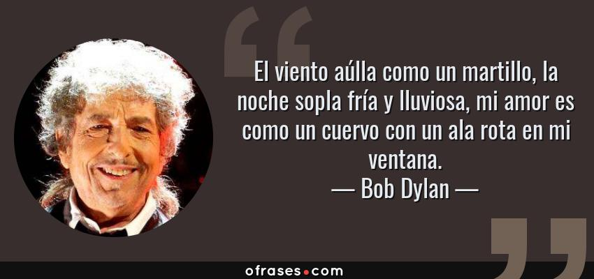 Frases de Bob Dylan - El viento aúlla como un martillo, la noche sopla fría y lluviosa, mi amor es como un cuervo con un ala rota en mi ventana.