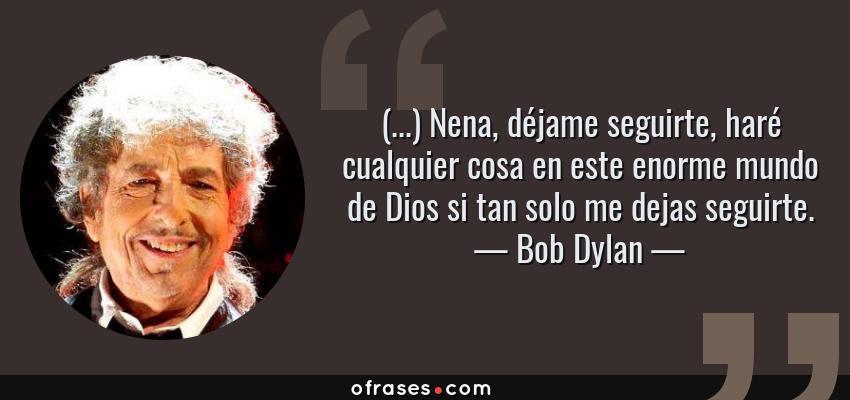 Frases de Bob Dylan - (...) Nena, déjame seguirte, haré cualquier cosa en este enorme mundo de Dios si tan solo me dejas seguirte.
