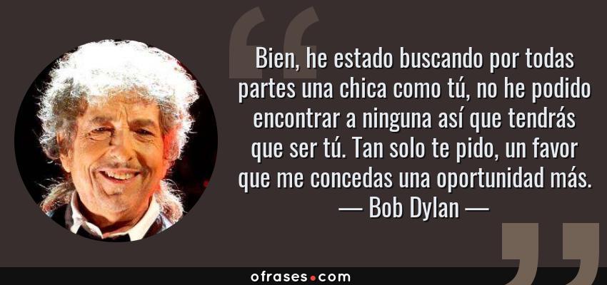 Frases de Bob Dylan - Bien, he estado buscando por todas partes una chica como tú, no he podido encontrar a ninguna así que tendrás que ser tú. Tan solo te pido, un favor que me concedas una oportunidad más.