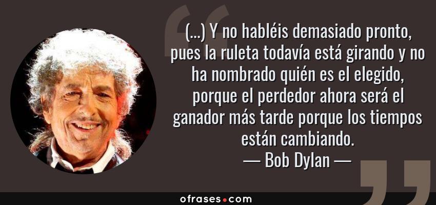 Frases de Bob Dylan - (...) Y no habléis demasiado pronto, pues la ruleta todavía está girando y no ha nombrado quién es el elegido, porque el perdedor ahora será el ganador más tarde porque los tiempos están cambiando.