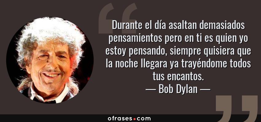 Frases de Bob Dylan - Durante el día asaltan demasiados pensamientos pero en ti es quien yo estoy pensando, siempre quisiera que la noche llegara ya trayéndome todos tus encantos.