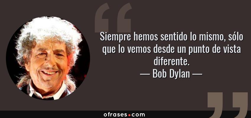 Frases de Bob Dylan - Siempre hemos sentido lo mismo, sólo que lo vemos desde un punto de vista diferente.