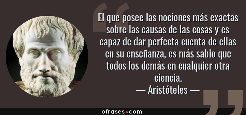 Frases de Aristóteles - El que posee las nociones más exactas sobre las causas de las cosas y es capaz de dar perfecta cuenta de ellas en su enseñanza, es más sabio que todos los demás en cualquier otra ciencia.