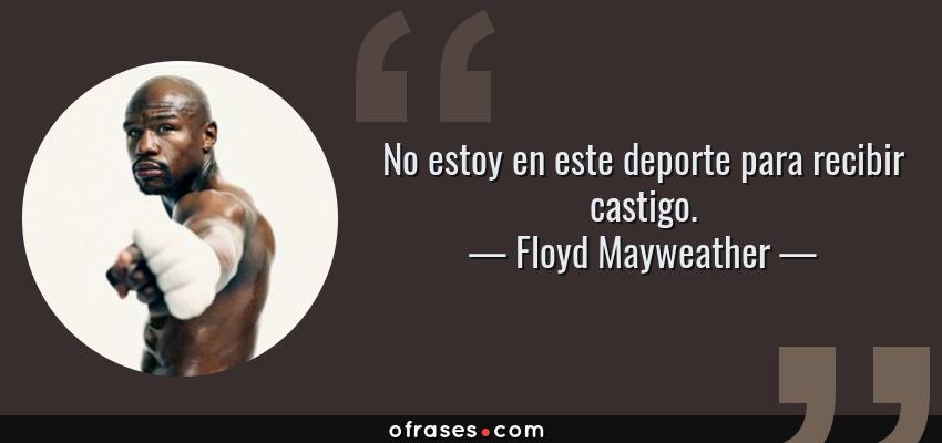 Frases de Floyd Mayweather - No estoy en este deporte para recibir castigo.
