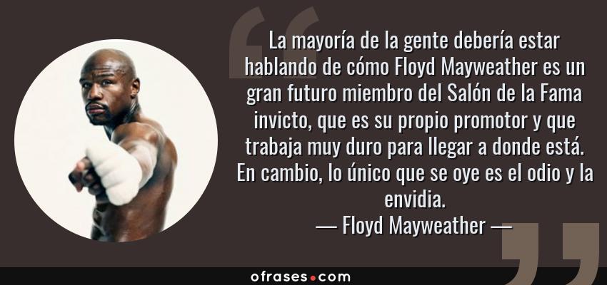 Frases de Floyd Mayweather - La mayoría de la gente debería estar hablando de cómo Floyd Mayweather es un gran futuro miembro del Salón de la Fama invicto, que es su propio promotor y que trabaja muy duro para llegar a donde está. En cambio, lo único que se oye es el odio y la envidia.