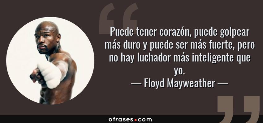 Frases de Floyd Mayweather - Puede tener corazón, puede golpear más duro y puede ser más fuerte, pero no hay luchador más inteligente que yo.