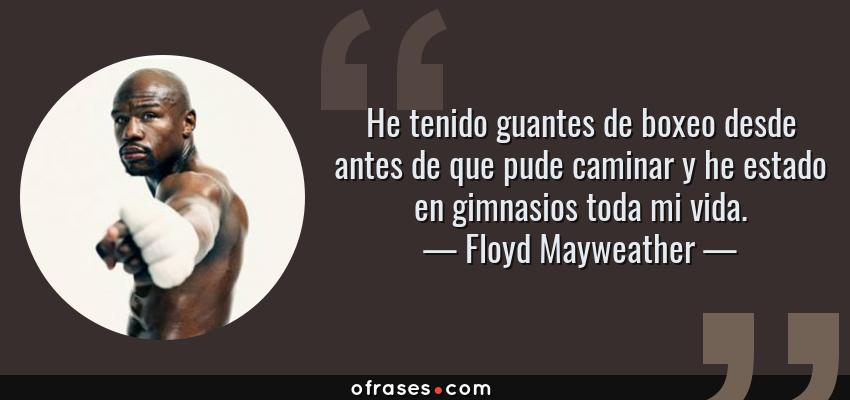 Frases de Floyd Mayweather - He tenido guantes de boxeo desde antes de que pude caminar y he estado en gimnasios toda mi vida.