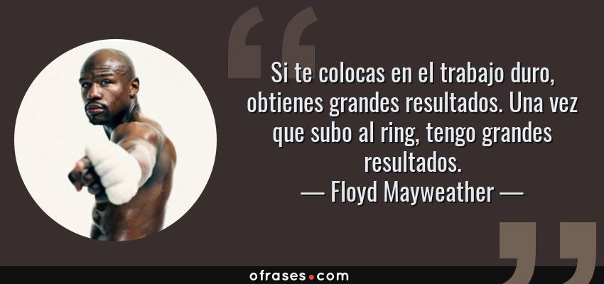 Frases de Floyd Mayweather - Si te colocas en el trabajo duro, obtienes grandes resultados. Una vez que subo al ring, tengo grandes resultados.