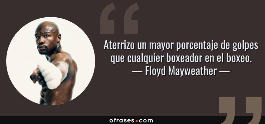 Frases de Floyd Mayweather - Aterrizo un mayor porcentaje de golpes que cualquier boxeador en el boxeo.