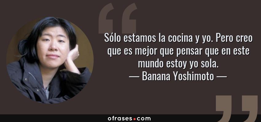 Frases de Banana Yoshimoto - Sólo estamos la cocina y yo. Pero creo que es mejor que pensar que en este mundo estoy yo sola.