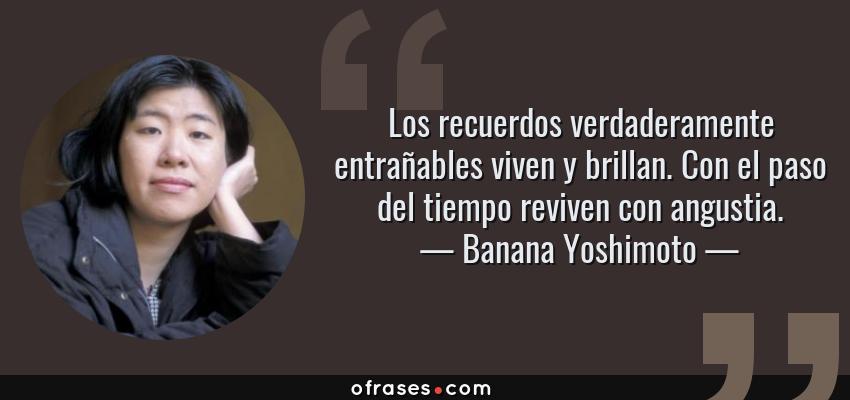 Frases de Banana Yoshimoto - Los recuerdos verdaderamente entrañables viven y brillan. Con el paso del tiempo reviven con angustia.