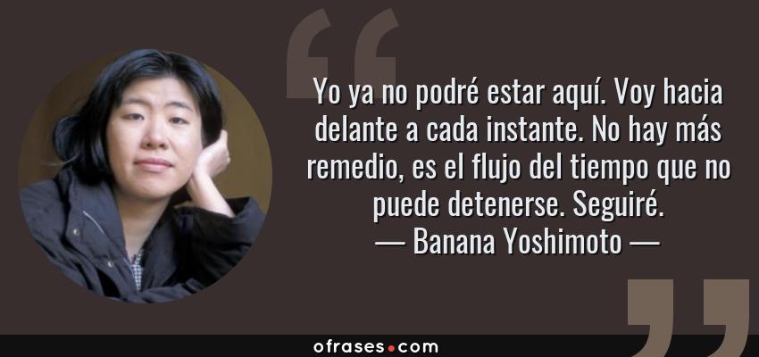 Frases de Banana Yoshimoto - Yo ya no podré estar aquí. Voy hacia delante a cada instante. No hay más remedio, es el flujo del tiempo que no puede detenerse. Seguiré.