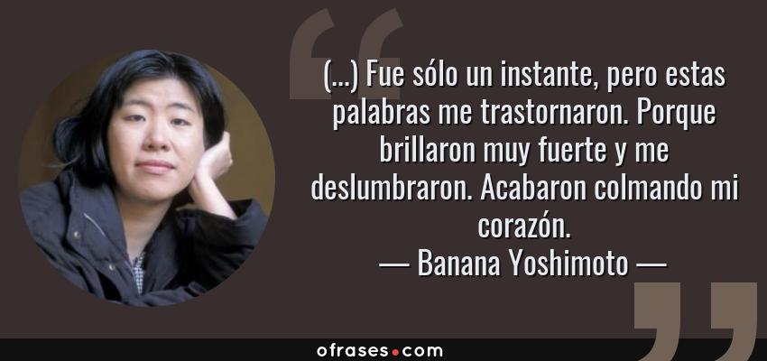 Frases de Banana Yoshimoto - (...) Fue sólo un instante, pero estas palabras me trastornaron. Porque brillaron muy fuerte y me deslumbraron. Acabaron colmando mi corazón.