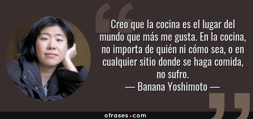 Frases de Banana Yoshimoto - Creo que la cocina es el lugar del mundo que más me gusta. En la cocina, no importa de quién ni cómo sea, o en cualquier sitio donde se haga comida, no sufro.