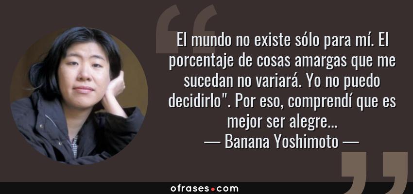 Frases de Banana Yoshimoto - El mundo no existe sólo para mí. El porcentaje de cosas amargas que me sucedan no variará. Yo no puedo decidirlo