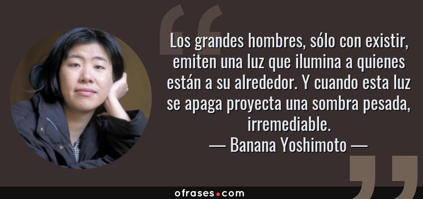 Frases de Banana Yoshimoto - Los grandes hombres, sólo con existir, emiten una luz que ilumina a quienes están a su alrededor. Y cuando esta luz se apaga proyecta una sombra pesada, irremediable.