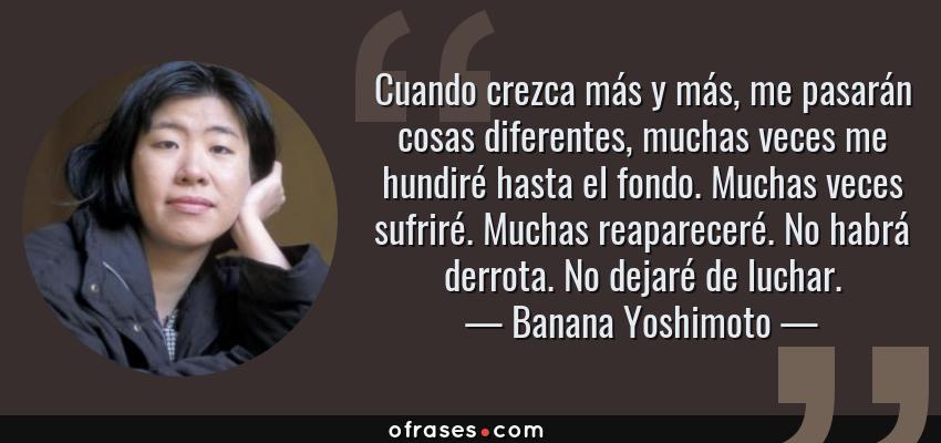 Frases de Banana Yoshimoto - Cuando crezca más y más, me pasarán cosas diferentes, muchas veces me hundiré hasta el fondo. Muchas veces sufriré. Muchas reapareceré. No habrá derrota. No dejaré de luchar.