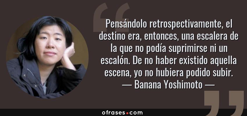 Frases de Banana Yoshimoto - Pensándolo retrospectivamente, el destino era, entonces, una escalera de la que no podía suprimirse ni un escalón. De no haber existido aquella escena, yo no hubiera podido subir.