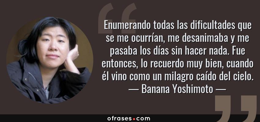 Frases de Banana Yoshimoto - Enumerando todas las dificultades que se me ocurrían, me desanimaba y me pasaba los días sin hacer nada. Fue entonces, lo recuerdo muy bien, cuando él vino como un milagro caído del cielo.