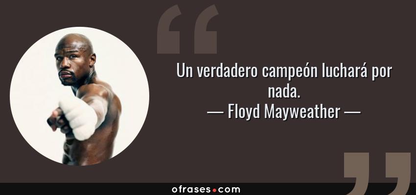 Frases de Floyd Mayweather - Un verdadero campeón luchará por nada.