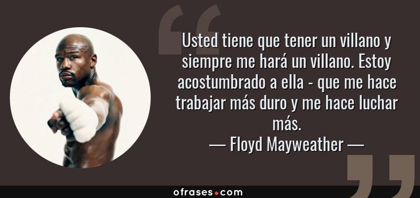 Frases de Floyd Mayweather - Usted tiene que tener un villano y siempre me hará un villano. Estoy acostumbrado a ella - que me hace trabajar más duro y me hace luchar más.