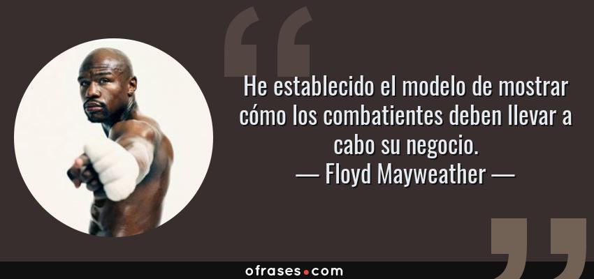 Frases de Floyd Mayweather - He establecido el modelo de mostrar cómo los combatientes deben llevar a cabo su negocio.