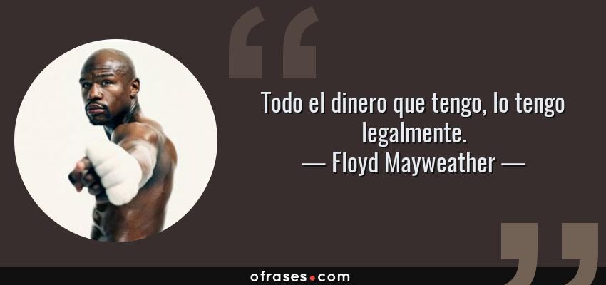 Frases de Floyd Mayweather - Todo el dinero que tengo, lo tengo legalmente.