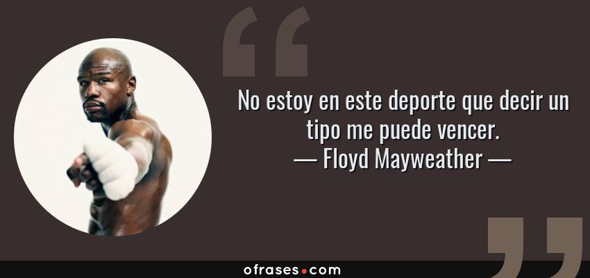 Frases de Floyd Mayweather - No estoy en este deporte que decir un tipo me puede vencer.