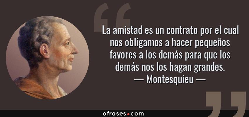 Frases de Montesquieu - La amistad es un contrato por el cual nos obligamos a hacer pequeños favores a los demás para que los demás nos los hagan grandes.
