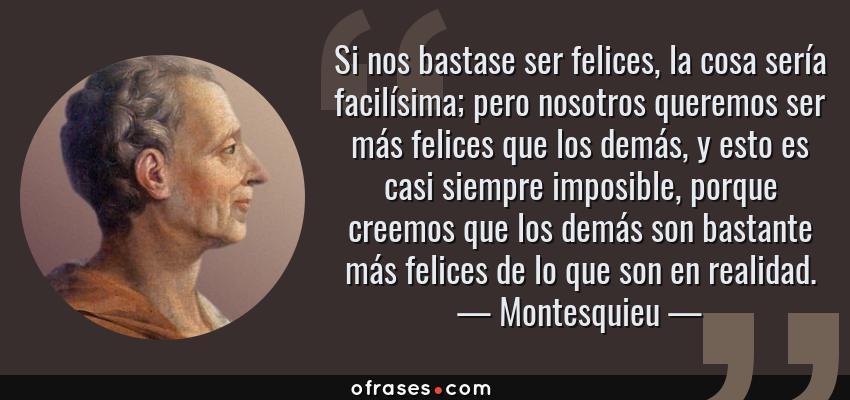 Frases de Montesquieu - Si nos bastase ser felices, la cosa sería facilísima; pero nosotros queremos ser más felices que los demás, y esto es casi siempre imposible, porque creemos que los demás son bastante más felices de lo que son en realidad.