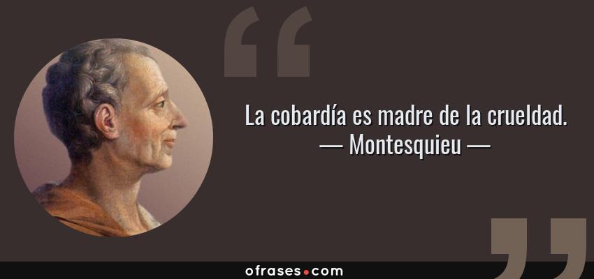 Montesquieu La Cobardía Es Madre De La Crueldad