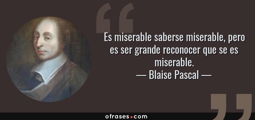 Frases de Blaise Pascal - Es miserable saberse miserable, pero es ser grande reconocer que se es miserable.