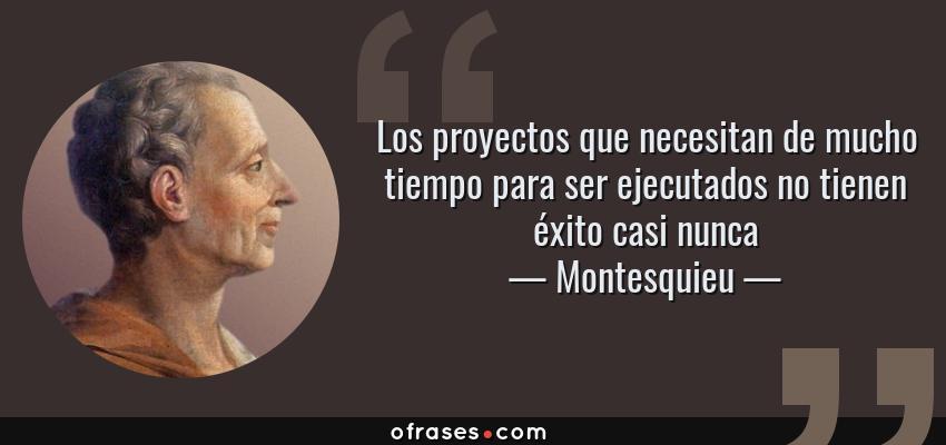Frases de Montesquieu - Los proyectos que necesitan de mucho tiempo para ser ejecutados no tienen éxito casi nunca