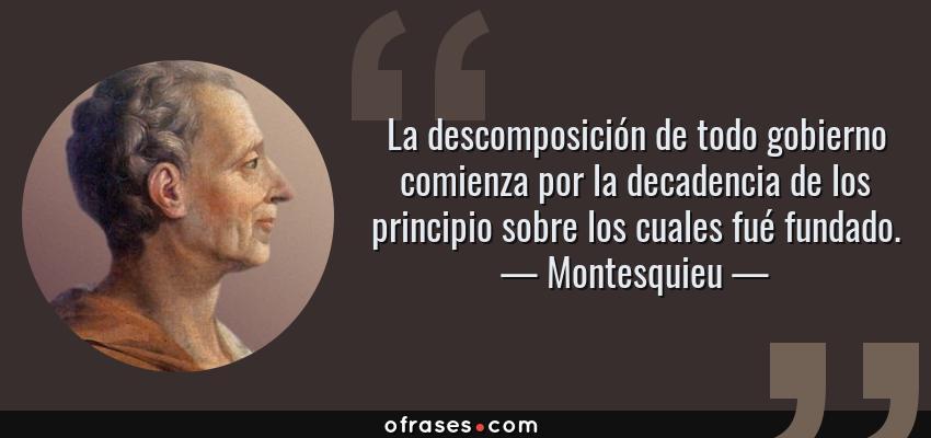 Frases de Montesquieu - La descomposición de todo gobierno comienza por la decadencia de los principio sobre los cuales fué fundado.