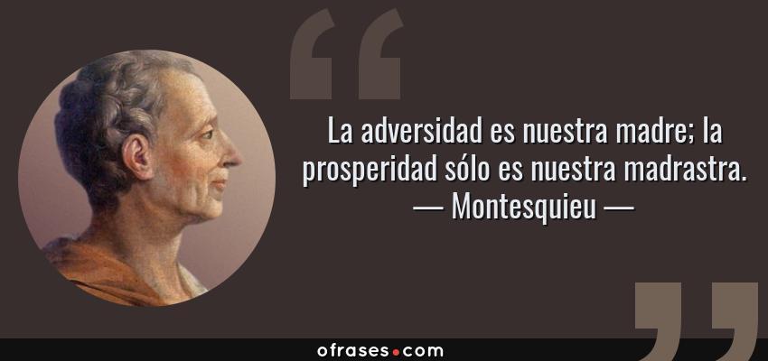 Frases de Montesquieu - La adversidad es nuestra madre; la prosperidad sólo es nuestra madrastra.