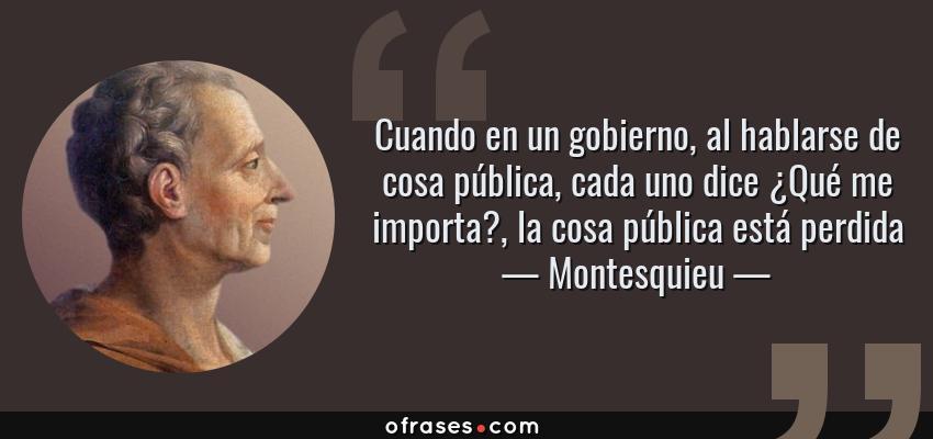 Frases de Montesquieu - Cuando en un gobierno, al hablarse de cosa pública, cada uno dice ¿Qué me importa?, la cosa pública está perdida