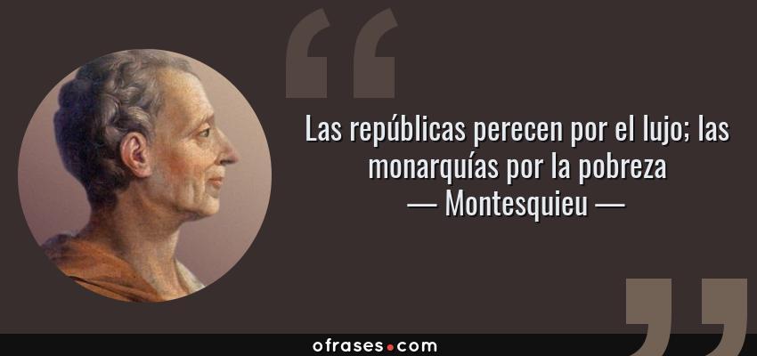 Frases de Montesquieu - Las repúblicas perecen por el lujo; las monarquías por la pobreza