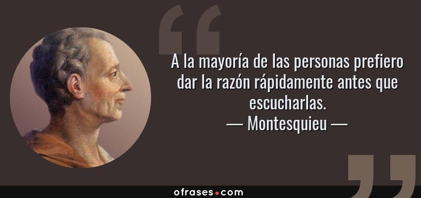 Frases de Montesquieu - A la mayoría de las personas prefiero dar la razón rápidamente antes que escucharlas.