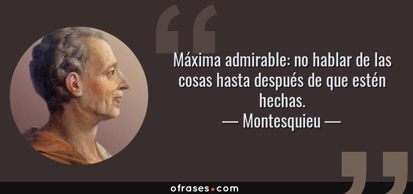 Frases de Montesquieu - Máxima admirable: no hablar de las cosas hasta después de que estén hechas.