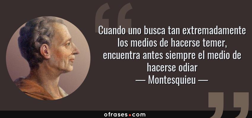 Frases de Montesquieu - Cuando uno busca tan extremadamente los medios de hacerse temer, encuentra antes siempre el medio de hacerse odiar