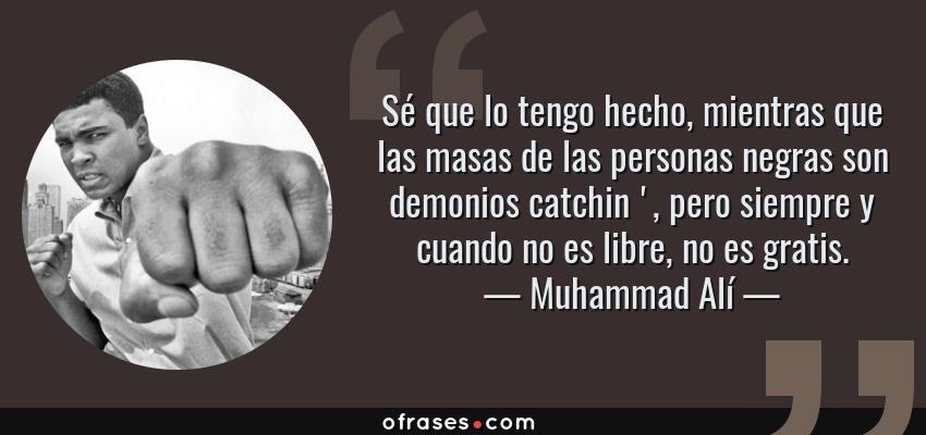 Frases de Muhammad Alí - Sé que lo tengo hecho, mientras que las masas de las personas negras son demonios catchin ', pero siempre y cuando no es libre, no es gratis.