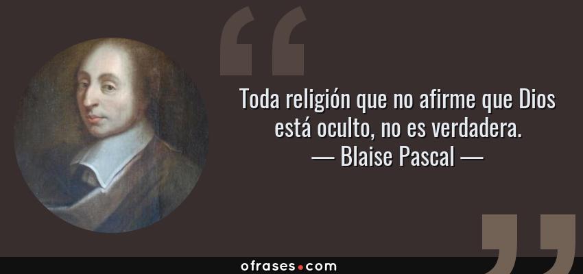 Frases de Blaise Pascal - Toda religión que no afirme que Dios está oculto, no es verdadera.