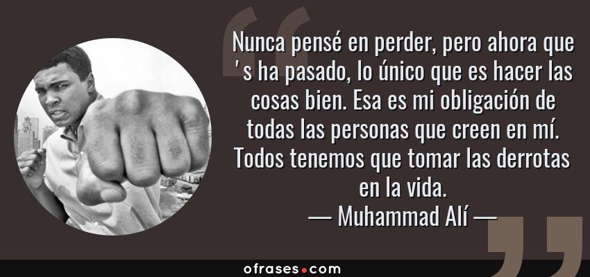 Frases de Muhammad Alí - Nunca pensé en perder, pero ahora que 's ha pasado, lo único que es hacer las cosas bien. Esa es mi obligación de todas las personas que creen en mí. Todos tenemos que tomar las derrotas en la vida.