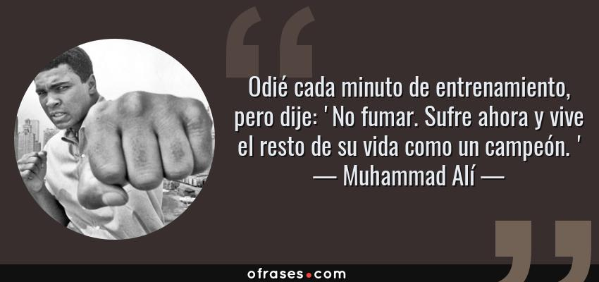 Frases de Muhammad Alí - Odié cada minuto de entrenamiento, pero dije: 'No fumar. Sufre ahora y vive el resto de su vida como un campeón. '