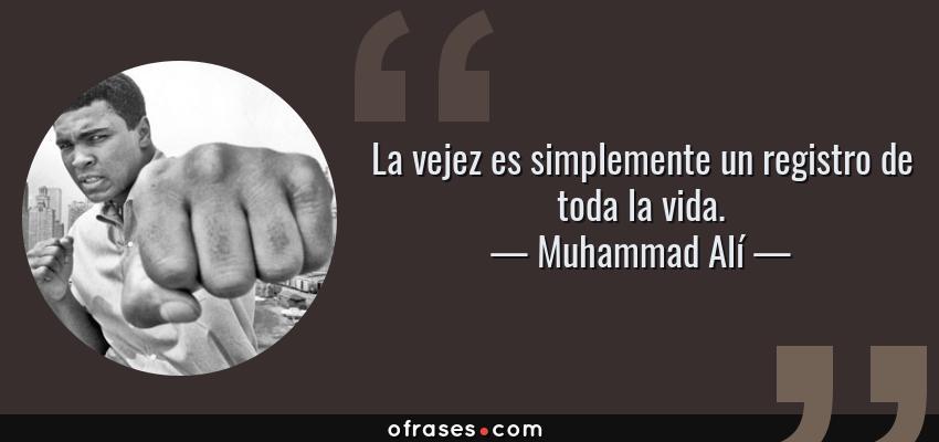 Frases de Muhammad Alí - La vejez es simplemente un registro de toda la vida.
