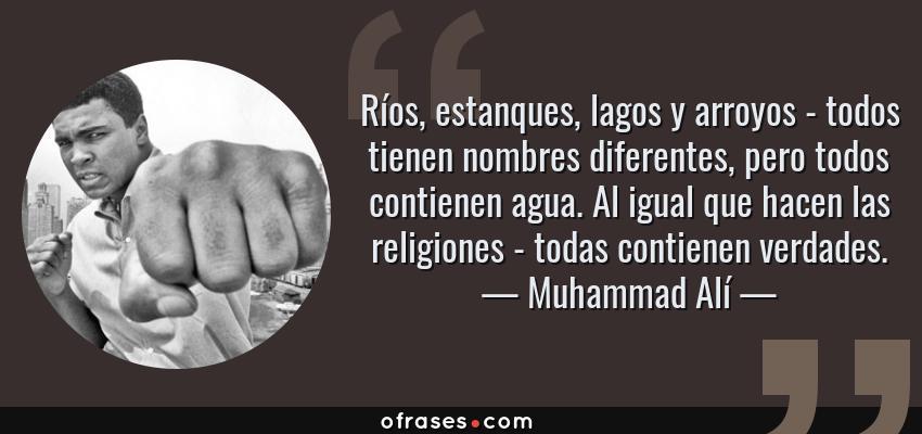 Frases de Muhammad Alí - Ríos, estanques, lagos y arroyos - todos tienen nombres diferentes, pero todos contienen agua. Al igual que hacen las religiones - todas contienen verdades.