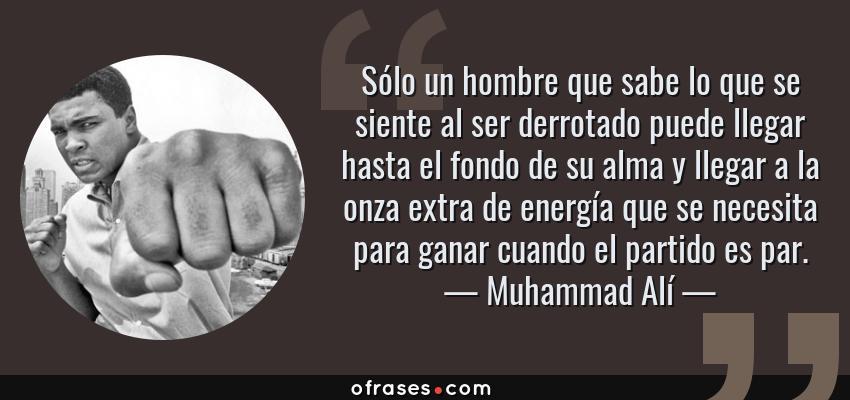 Frases de Muhammad Alí - Sólo un hombre que sabe lo que se siente al ser derrotado puede llegar hasta el fondo de su alma y llegar a la onza extra de energía que se necesita para ganar cuando el partido es par.