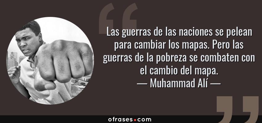 Frases de Muhammad Alí - Las guerras de las naciones se pelean para cambiar los mapas. Pero las guerras de la pobreza se combaten con el cambio del mapa.