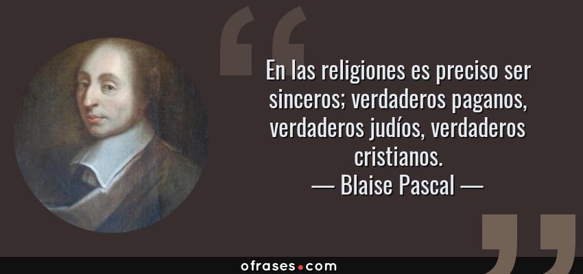 Frases de Blaise Pascal - En las religiones es preciso ser sinceros; verdaderos paganos, verdaderos judíos, verdaderos cristianos.